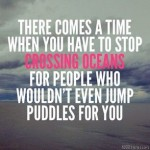 Picture of quote - stop crossing oceans for people who wouldn't even jump puddles for you